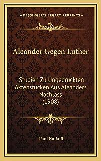Aleander Gegen Luther: Studien Zu Ungedruckten Aktenstucken Aus Aleanders Nachlass (1908)