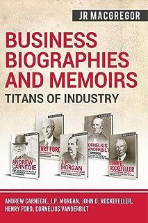 Business Biographies and Memoirs - Titans of Industry: Andrew Carnegie, J.P. Morgan, John D. Rockefeller, Henry Ford, Corn...
