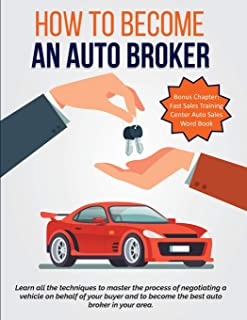 How To Become An Auto Broker: Learn all the techniques to master the process of negotiating a vehicle on behalf of your bu...
