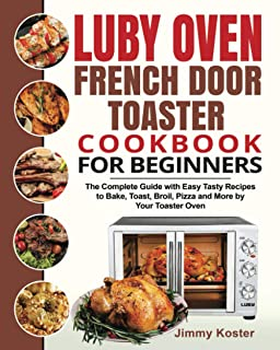 Luby French Door Toaster Oven Cookbook for Beginners: The Complete Guide with Easy Tasty Recipes to Bake, Toast, Broil, Pi...