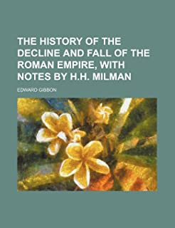 The History of the Decline and Fall of the Roman Empire, with Notes by H.H. Milman