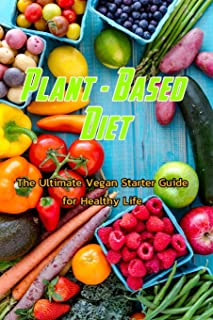 Plant - Based Diet: The Ultimate Vegan Starter Guide for Healthy Life: Vegan Recipes and Guide