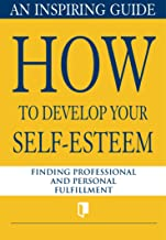 How to Develop Your Self-Esteem. An Inspiring Guide: Finding Professional and Personal Fulfillment (Book Collection Part 1. 4) (English Edition)