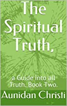 The Spiritual Truth,: a Guide into all Truth. Book Two.