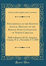 Proceedings of the Seventh Annual Meeting of the Baptist State Convention of North Carolina: Held at Brown's M. H., Sampson County, N. C., November 3-7, 1838 (Classic Reprint)