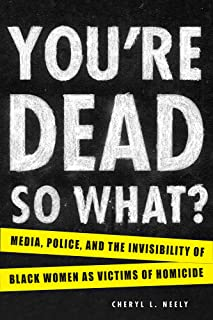 You're Dead―So What?: Media, Police, and the Invisibility of Black Women as Victims of Homicide