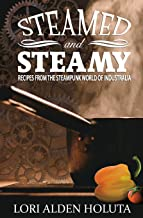 Steamed and Steamy: Recipes from the Steampunk World of Industralia