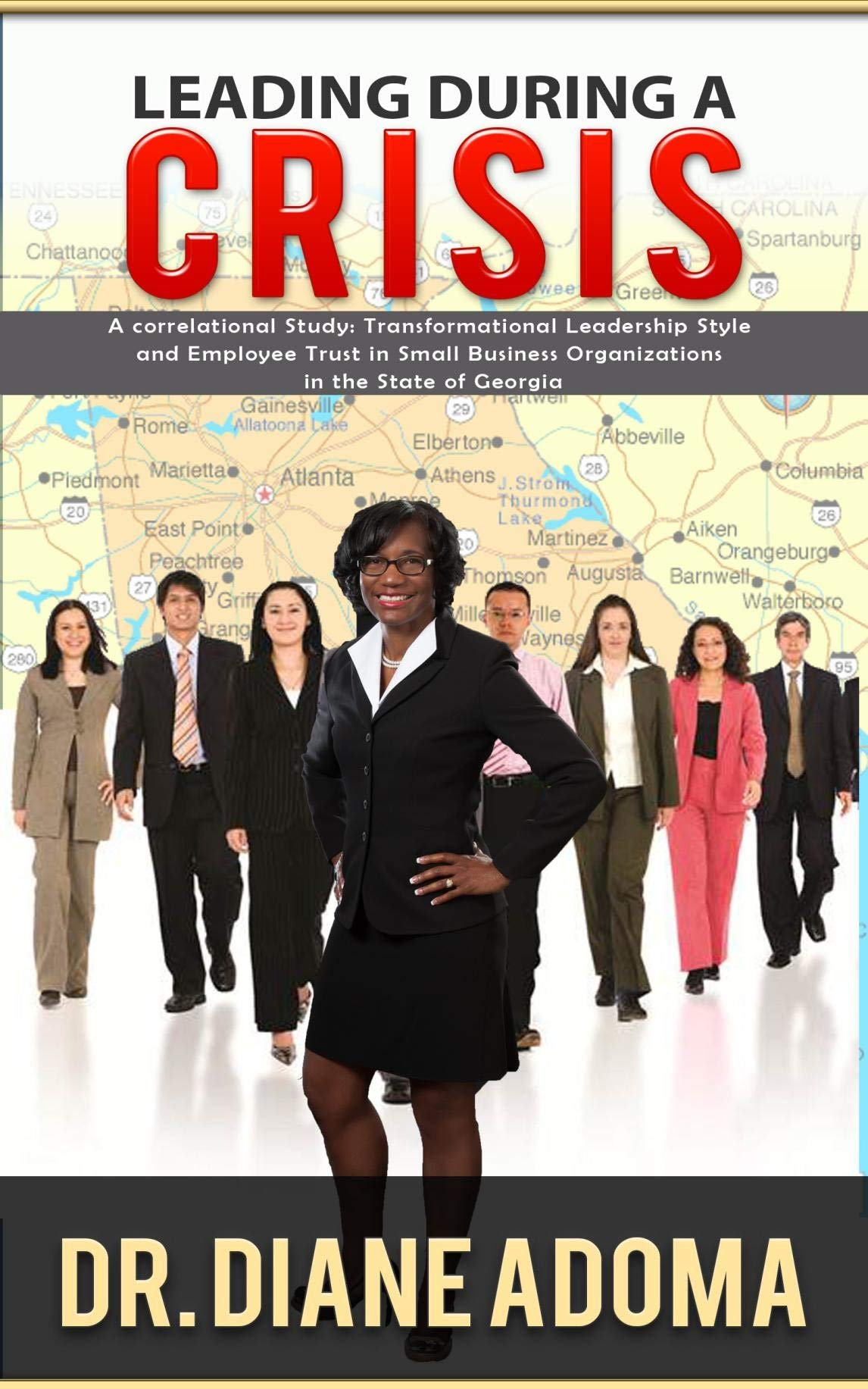 LEADING DURING A CRISIS: A CORRELATIONAL STUDY: TRANSFORMATIONAL LEADERSHIP STYLE AND EMPLOYEE TRUST IN SMALL BUSINESS ORGANIZATIONS IN THE STATE OF GEORGIA by