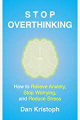 Stop Overthinking: How to Relieve Anxiety, Stop Worrying, and Reduce Stress Kindle Edition