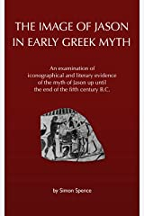 The Image of Jason in Early Greek Myth: An examination of iconographical and literary evidence of the myth of Jason up until the end of the fifth century B.C. Kindle Edition