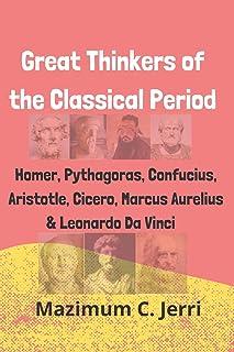 Great Thinkers of the Classical Period: Homer, Pythagoras, Confucius, Aristotle, Cicero, Marcus Aurelius & Leonardo Da Vinci