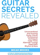 Guitar Secrets Revealed: Unconventional and Amazing Guitar Chords, Professional Techniques, Capo Tricks, Alternate Tunings...