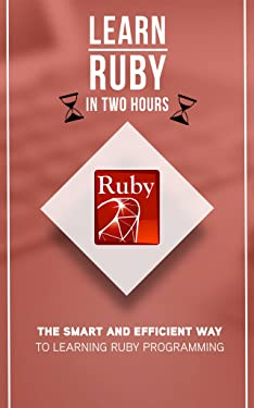 Ruby: Learn Ruby in Two Hours: The Smart and Efficient Way to Learning Ruby Programming