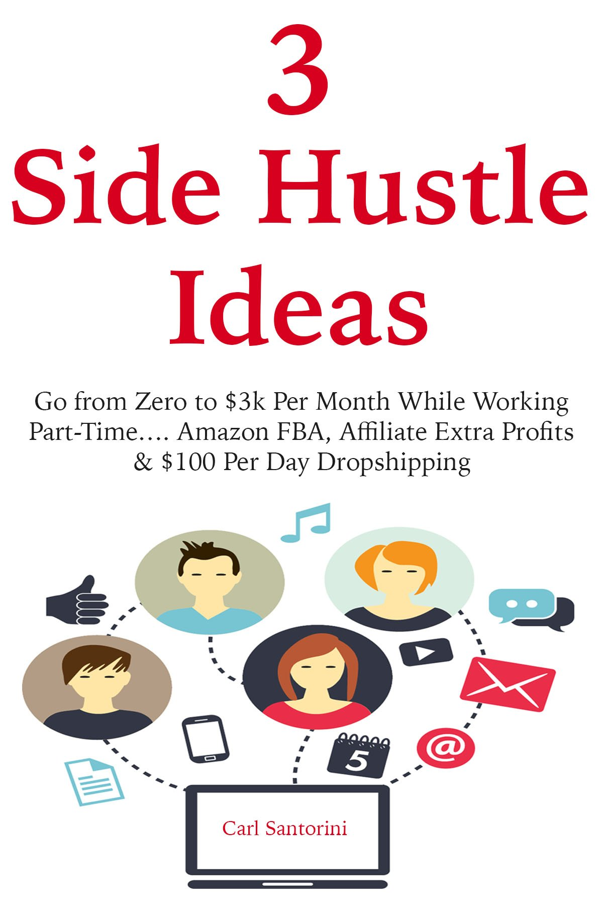 3 Side Hustle Ideas: Go from Zero to $3k Per Month While Working Part-Time…. Amazon FBA, Affiliate Extra Profits & $100 Per Day Dropshipping
