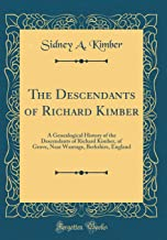 The Descendants of Richard Kimber: A Genealogical History of the Descendants of Richard Kimber, of Grove, Near Wantage, Berkshire, England (Classic Reprint)