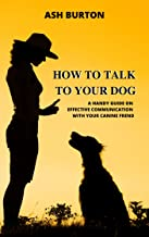 How To Talk To Your Dog: A Handy Guide On Effective Communication With Your Canine Friend (Dog Training Basics Book 1) (English Edition)