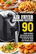 Air Fryer Cookbook Mastery: 90 Unbelievably Delicious Recipes and Cooking Guide to Step Up Your Air Frying Game