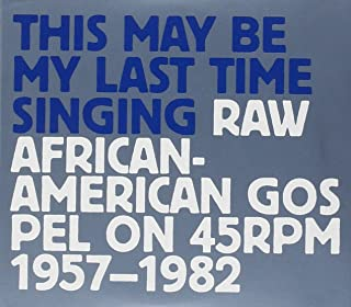 This May Be My Last Time Singing: Raw African-American Gospel on 45RPM, 1957-1982