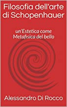 Filosofia dell'arte di Schopenhauer: un'Estetica come Metafisica del bello (Italian Edition)