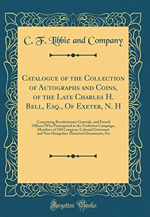 Catalogue of the Collection of Autographs and Coins, of the Late Charles H. Bell, Esq., Of Exeter, N. H: Comprising Revolutionary Generals, and French ... of Old Congress, Colonial Governors and New