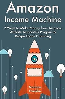 Amazon Income Machine: 2 Ways to Make Money from Amazon. Affiliate Associate's Program & Recipe Ebook Publishing