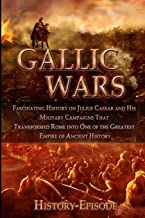 Gallic Wars: Fascinating History on Julius Caesar and His Military Campaigns that Transformed Rome Into One of the Greatest Empire Of Ancient History (Fascinating World History Episodes)