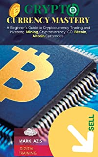 CRYPTOCURRENCY MASTERY: A Beginner's Guide to Cryptocurrency Trading and Investing. Mining, Cryptocurrency ICO, Bitcoin, A...