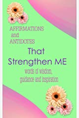 Affirmations and Antidotes That Strengthen ME: word of wisdom, guidance and inspiration Kindle Edition