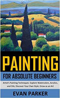 Painting for Absolute Beginners: Artist's Painting Techniques: Explore Watercolors, Acrylics, and Oils; Discover Your Own ...