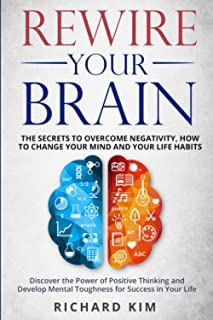Rewire Your Brain: The Secrets to Overcome Negativity, How to Change your Mind and Your Life Habits. Discover the Power of...