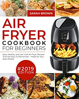 Air Fryer Cookbook For Beginners #2019: Easy, Healthy and Low Carb Air Fryer Recipes That Are Easy-To-Remember | Made For Very Busy People (Air Fryer Cookook)