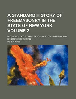 A Standard History of Freemasonry in the State of New York Volume 2; Including Lodge, Chapter, Council, Commandery and Sco...