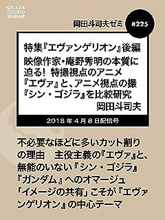 岡田斗司夫ゼミ#225:特集『エヴァンゲリオン』後編〜映像作家・庵野秀明の本質に迫る!特撮視点のアニメ『エヴァ』と、アニメ視点の特撮『シン・ゴジラ』を比較研究