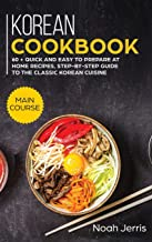 Korean Cookbook: MAIN COURSE - 60 + Quick and Easy to Prepare at Home Recipes, Step-By-step Guide to the Classic Korean Cu...