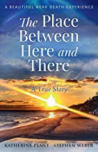 The Place Between Here and There: A True and Beautiful Near Death Experience