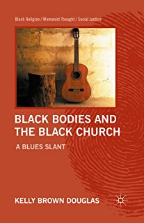 Black Bodies and the Black Church: A Blues Slant (Black Religion/Womanist Thought/Social Justice)