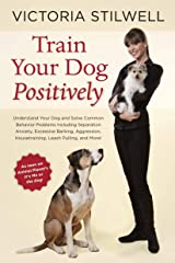 Train Your Dog Positively: Understand Your Dog and Solve Common Behavior Problems Including Separation Anxiety, Excessive Barking, Aggression, Ho: ... Housetraining, Leash Pulling, and More! Paperback