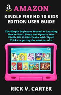 AMAZON KINDLE FIRE HD 10 KIDS EDITION USER GUIDE: The Simple Beginners Manual to Learning How to Start, Setup and Operate ...