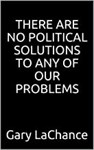 THERE ARE NO POLITICAL SOLUTIONS TO ANY OF OUR PROBLEMS