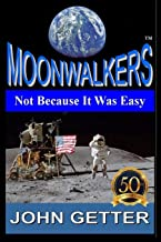 MOONWALKERS: Not Because It Was Easy: The True Story of People Who Did What Most Considered Impossible Using Technology That Did Not Yet Exist, Went ... in The Solar System and Changed Everything