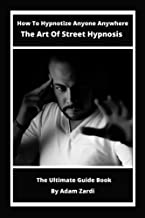 How to Hypnotize anyone anywhere the ultimate guide book the Art Of Street hypnosis