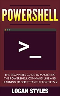 Powershell: The Beginner's Guide to Mastering the Powershell Command Line and Learning to script tasks effortlessly