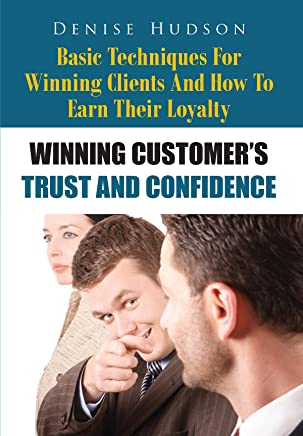 Winning Customer's Trust And Confidence: Basic Techniques For Winning Clients And How To Earn Their Loyalty