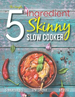 The Simple 5 Ingredient Skinny Slow Cooker: 5 Ingredients, Low Calorie, No Fuss