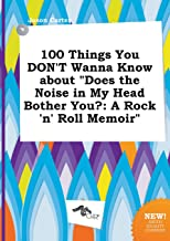 100 Things You Don't Wanna Know about Does the Noise in My Head Bother You?: A Rock 'n' Roll Memoir