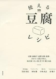 使える豆腐レシピ -豆腐・油揚げ・高野豆腐・湯葉・おから・豆乳で作る。毎日食べたい和・洋・中・韓116品-