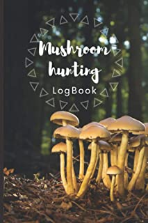 Mushroom Hunting LogBook: An Identification Journal for Mushrooms - Guide Record Book For Foraging and Harvesting Wild Mus...