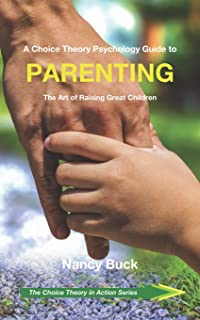 A Choice Theory Psychology Guide to Parenting: The Art of Raising Great Children (The Choice Theory in Action Series)