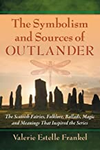 The Symbolism and Sources of Outlander: The Scottish Fairies, Folklore, Ballads, Magic and Meanings That Inspired the Series