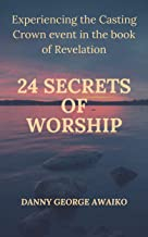 TWENTY FOUR SECRETS OF WORSHIP: EXPERIENCING THE CASTING CROWN EVENT